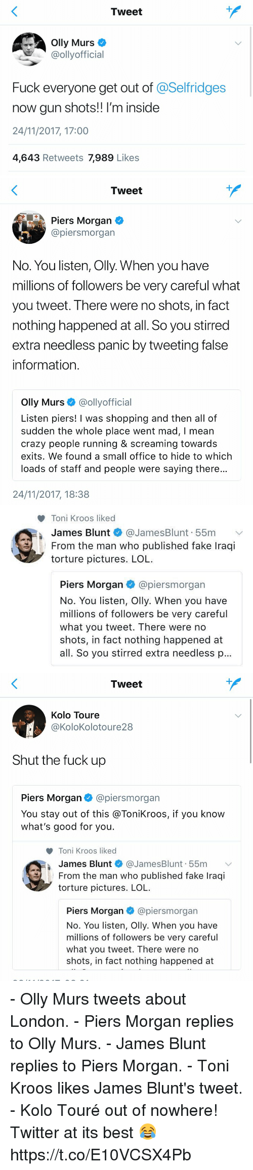 piers morgan: Tweet  Olly Murs  @ollyofficial  Fuck everyone get out of @Selfridges  now gun shots!! I'm inside  24/11/2017, 17:00  4,643 Retweets 7,989 Likes   Tweet  Piers Morgan  @piersmorgan  No. You listen, Olly. When you have  millions of followers be very careful what  you tweet. There were no shots, in fact  nothing happened at all. So you stirred  extra needless panic by tweeting false  information  Olly Murs @ollyofficial  Listen piers! I was shopping and then all of  sudden the whole place went mad, I mean  crazy people running & screaming towards  exits. We found a small office to hide to which  loads of staff and people were saying there  24/11/2017, 18:38   Toni Kroos liked  James Blunt * @JamesBlunt. 55m  From the man who published fake Iraqi  torture pictures. LOL  ﹀  I  Piers Morgan @piersmorgan  No. You listen, Olly. When you have  millions of followers be very careful  what you tweet. There were no  shots, in fact nothing happened at  all. So you stirred extra needless p   Tweet  Kolo Toure  @KoloKolotoure28  Shut the fuck up  Piers Morgan@piersmorgan  You stay out of this @ToniKroos, if you know  what's good for you.  Toni Kroos liked  James Blunt * @JamesBlunt. 55m 、  From the man who published fake Iraqi  torture pictures. LOL  Piers Morgan@piersmorgan  No. You listen, Olly. When you have  millions of followers be very careful  what you tweet. There were no  shots, in fact nothing happened at - Olly Murs tweets about London. - Piers Morgan replies to Olly Murs. - James Blunt replies to Piers Morgan. - Toni Kroos likes James Blunt's tweet. - Kolo Touré out of nowhere!  Twitter at its best 😂 https://t.co/E10VCSX4Pb