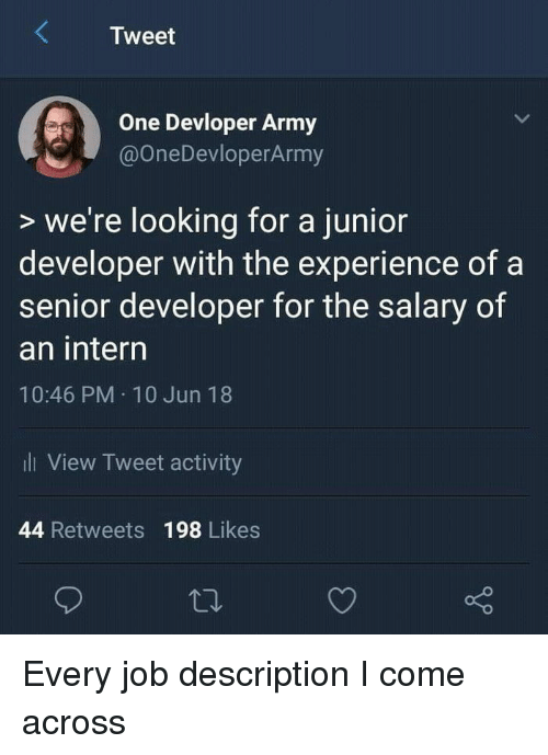 intern: Tweet  One Devloper Army  @OneDevloperArmy  > we're looking for a junior  developer with the experience of a  senior developer for the salary of  an intern  10:46 PM 10 Jun 18  ili View Tweet activity  44 Retweets 198 Likes Every job description I come across