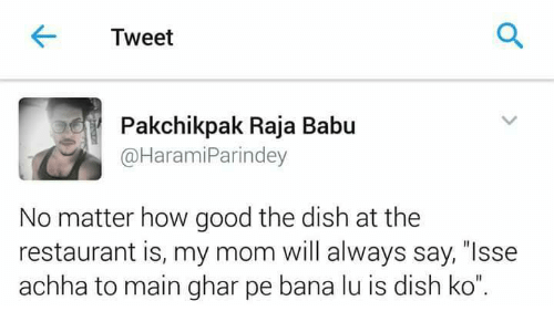 "Babues: Tweet  Pakchikpak Raja Babu  @Harami Parindey  No matter how good the dish at the  restaurant is, my mom will always say, ""Isse  achha to main ghar pe bana lu is dish ko"""