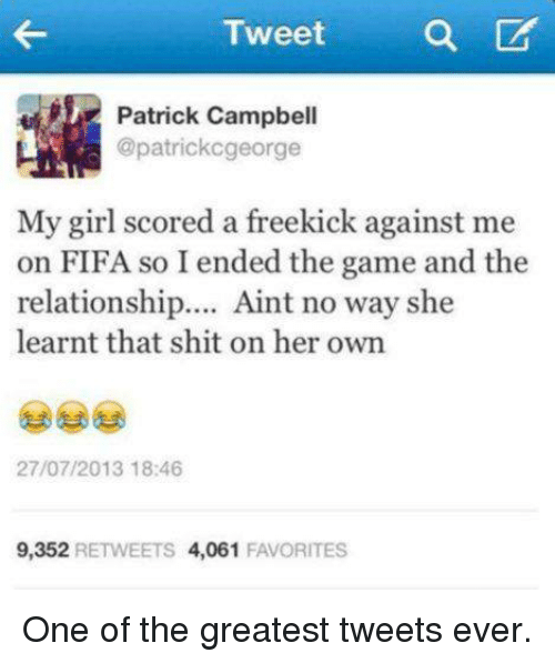 Fifa, Soccer, and Gaming: Tweet  Patrick Campbell  @patrick cgeorge  My girl scored a freekick against me  on FIFA so I ended the game and the  relationship  Aint no way she  learnt that shit on her own  27/07/2013 18:46  9,352  RETWEETS  4,061  FAVORITES One of the greatest tweets ever.