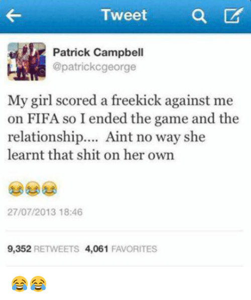 Fifa, Memes, and 🤖: Tweet  Patrick Campbell  @patrickcgeorge  My girl scored a freekick against me  on FIFA so I ended the game and the  relationship  Aint no way she  learnt that shit on her own  27/07/2013 18:46  9,352  RETWEETS  4,061  FAVORITES 😂😂