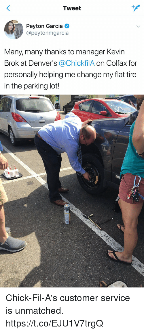 Funny, Change, and Lots: Tweet  Peyton Garcia  @peyton mgarcia  Many, many thanks to manager Kevin  Brok at Denver's @ChickfilA on Colfax for  personally helping me change my flat tire  in the parking lot! Chick-Fil-A's customer service is unmatched. https://t.co/EJU1V7trgQ