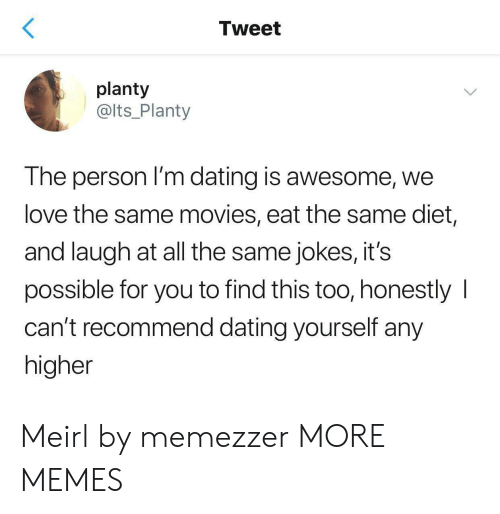 Diet: Tweet  planty  @lts_Planty  The person I'm dating is awesome, we  love the same movies, eat the same diet,  and laugh at all the same jokes, it's  possible for you to find this too, honestly  can't recommend dating yourself any  higher Meirl by memezzer MORE MEMES