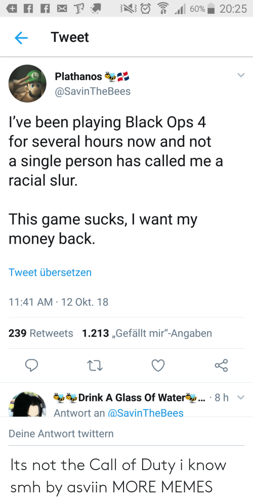 "I Want My Money: Tweet  Plathanos  @SavinTheBees  I've been playing Black Ops 4  for several hours now and not  a single person has called me a  racial slur  This game sucks, I want my  money back.  Tweet übersetzen  11:41 AM-12 Okt. 18  239 Retweets 1.213 ,Gefällt mir""-Angaben  Drink A Glass Of Water  Antwort an (@SavinTheBees  8 hv  Deine Antwort twittern Its not the Call of Duty i know smh by asviin MORE MEMES"