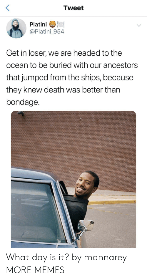 Get In Loser: Tweet  Platini o  @Platini_954  Get in loser, we are headed to the  ocean to be buried with our ancestors  that jumped from the ships, because  they knew death was better than  bondage What day is it? by mannarey MORE MEMES