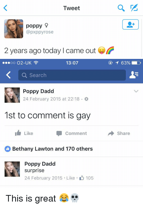 Funny, Rose, and Search: Tweet  poppy  @pxppy rose  2 years ago today l came out   13:07  oo O2-UK  a Search  Poppy Dadd  24 February 2015 at 22:18  1st to comment is gay  I Like  Comment  Bethany Lawton and 170 others  Poppy Dadd  surprise  24 February 2015. Like 105  Share This is great 😂💀