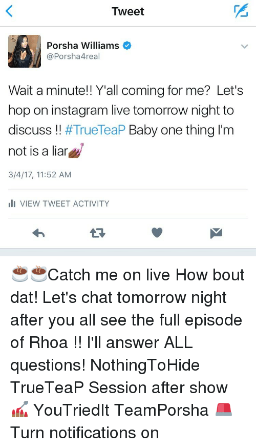 Bout Dat: Tweet  Porsha Williams  Porsha 4real  Wait a minute!! Y'all coming for me? Let's  hop on instagram live tomorrow night to  discuss  TrueTeaP Baby one thing I'm  not is a liar  3/4/17, 11:52 AM  III VIEW TWEET ACTIVITY ☕️☕️Catch me on live How bout dat! Let's chat tomorrow night after you all see the full episode of Rhoa !! I'll answer ALL questions! NothingToHide TrueTeaP Session after show 💅🏾 YouTriedIt TeamPorsha 🚨 Turn notifications on