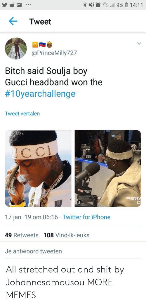 Soulja Boy: Tweet  @PrinceMilly727  Bitch said Soulja boy  Gucci headband won the  #10yearchallenge  Tweet vertalen  cC  THEBRE  17 jan. 19 om 06:16 Twitter for iPhone  49 Retweets 108 Vind-ik-leuks  Je antwoord tweeten All stretched out and shit by Johannesamousou MORE MEMES