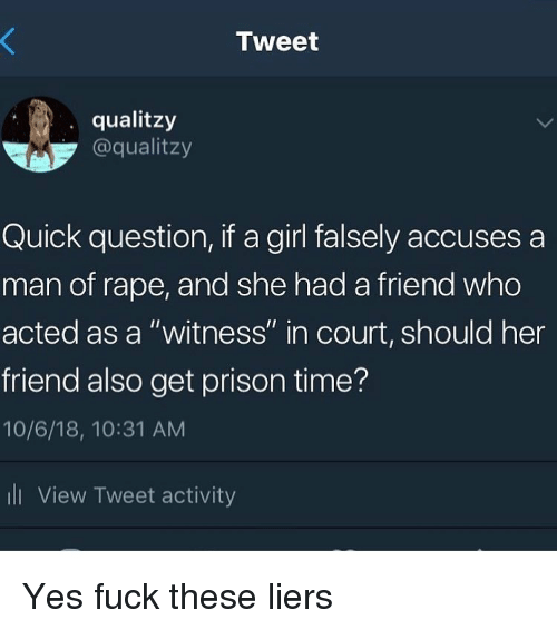 "Funny, Prison, and Fuck: Tweet  qualitzy  @qualitzy  Quick question, if a girl falsely accuses a  man of rape, and she had a friend who  acted as a ""witness"" in court, should her  friend also get prison time?  10/6/18, 10:31 AM  ll View Tweet activity Yes fuck these liers"