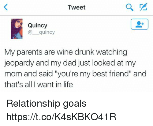 "Best Friend, Dad, and Drunk: Tweet  Quincy  quincy  My parents are wine drunk watching  jeopardy and my dad just looked at my  mom and said ""you're my best friend"" and  that's all want in life Relationship goals https://t.co/K4sKBKO41R"