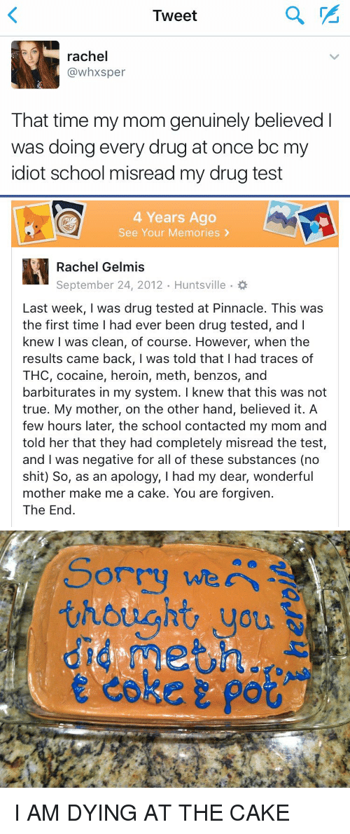 You Are Forgiven: Tweet  rachel  (a whxsper  That time my mom genuinely believed  was doing every drug at once bc m  idiot school misread my drug test   4 Years Ago  See Your Memories  Rachel Gelmis  Last week, was drug tested at Pinnacle. This was  the first time l had ever been drug tested, and I  knew I was clean, of course. However, when the  results came back, I was told that I had traces of  THC, cocaine, heroin, meth, benzos, and  barbiturates in my system. I knew that this was not  true. My mother, on the other hand, believed it. A  few hours later, the school contacted my mom and  told her that they had completely misread the test,  and was negative for all of these substances (no  shit) So, as an apology, I had my dear, wonderful  mother make me a cake. You are forgiven.  The End   thought, you  did meting  e coker po I AM DYING AT THE CAKE