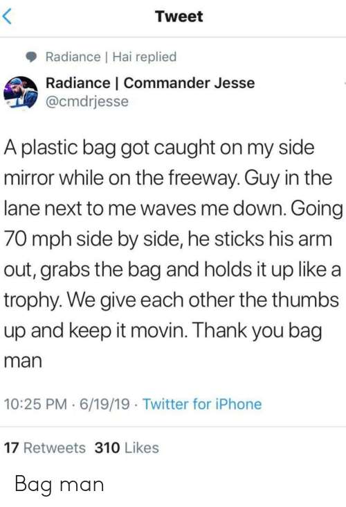 plastic bag: Tweet  Radiance | Hai replied  Radiance | Commander Jesse  @cmdrjesse  A plastic bag got caught on my side  mirror while on the freeway. Guy in the  lane next to me waves me down. Going  70 mph side by side, he sticks his arm  out, grabs the bag and holds it up like a  trophy. We give each other the thumbs  up and keep it movin. Thank you bag  man  10:25 PM 6/19/19 Twitter for iPhone  17 Retweets 310 Likes Bag man