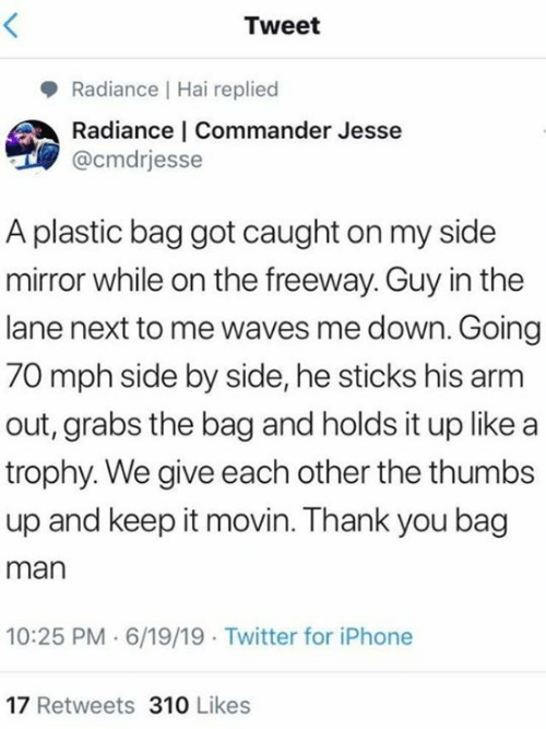 plastic bag: Tweet  Radiance Hai replied  Radiance | Commander Jesse  @cmdrjesse  A plastic bag got caught on my side  mirror while on the freeway. Guy in the  lane next to me waves me down. Going  70 mph side by side, he sticks his arm  out, grabs the bag and holds it up like a  trophy. We give each other the thumbs  up and keep it movin. Thank you bag  man  10:25 PM 6/19/19 Twitter for iPhone  17 Retweets 310 Likes