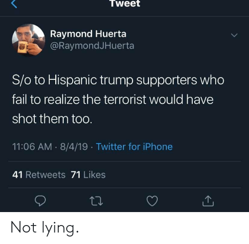 hispanic: Tweet  Raymond Huerta  @RaymondJHuerta  S/o to Hispanic trump supporters who  fail to realize the terrorist would have  shot them toO.  11:06 AM 8/4/19 Twitter for iPhone  41 Retweets 71 Likes Not lying.
