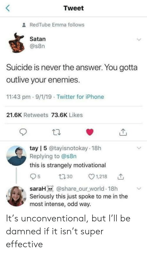 Enemies: Tweet  RedTube Emma follows  Satan  @s8n  Suicide is never the answer. You gotta  outlive your enemies.  11:43 pm - 9/1/19 Twitter for iPhone  21.6K Retweets 73.6K Likes  tay | 5 @tayisnotokay 18h  Replying to @s8n  this is strangely motivational  27 30  1,218  @share_our_world 18h  saraH  Seriously this just spoke to me in the  most intense, odd way. It's unconventional, but I'll be damned if it isn't super effective