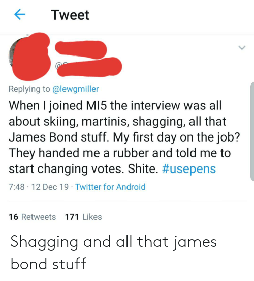 The Interview: Tweet  Replying to @lewgmiller  When I joined MI5 the interview was all  about skiing, martinis, shagging, all that  James Bond stuff. My first day on the job?  They handed me a rubber and told me to  start changing votes. Shite. #usepens  7:48 · 12 Dec 19 · Twitter for Android  16 Retweets 171 Likes Shagging and all that james bond stuff