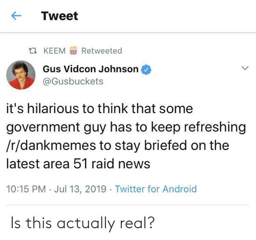 gus: Tweet  Retweeted  t KEEM  Gus Vidcon Johnson  @Gusbuckets  it's hilarious to think that some  government guy has to keep refreshing  /r/dankmemes to stay briefed on the  latest area 51 raid news  10:15 PM Jul 13, 2019 Twitter for Android Is this actually real?