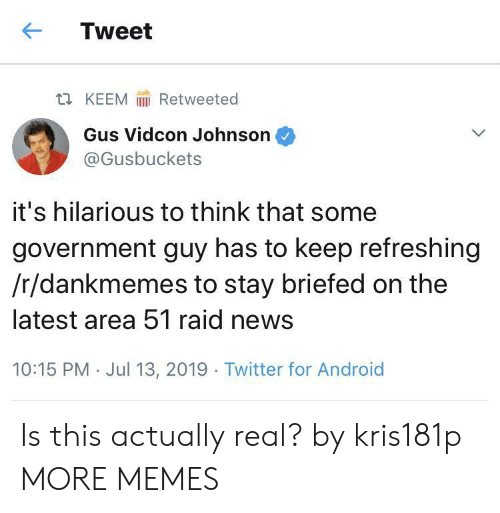 gus: Tweet  Retweeted  t KEEM  Gus Vidcon Johnson  @Gusbuckets  it's hilarious to think that some  government guy has to keep refreshing  /r/dankmemes to stay briefed on the  latest area 51 raid news  10:15 PM Jul 13, 2019 Twitter for Android Is this actually real? by kris181p MORE MEMES