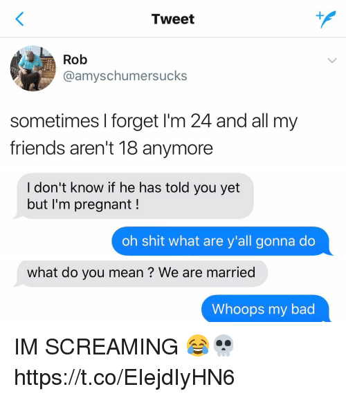 Bad, Friends, and Pregnant: Tweet  Rob  @amyschumersucks  sometimes I forget I'm 24 and all my  friends aren't 18 anymore   I don't know if he has told you yet  but I'm pregnant!  oh shit what are y'all gonna do   what do you mean ? We are married  Whoops my bad IM SCREAMING 😂💀 https://t.co/EIejdIyHN6