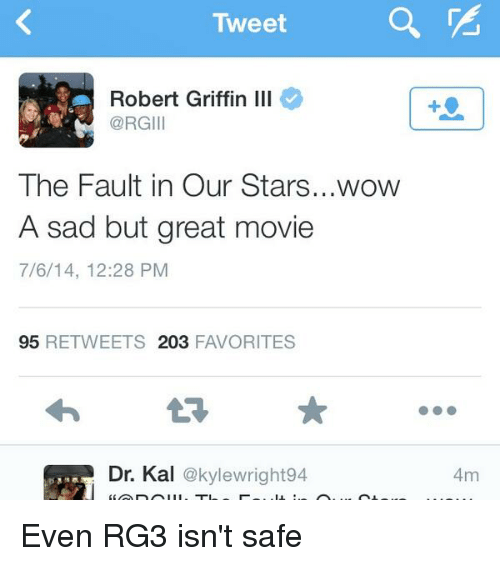 RG3: Tweet  Robert Griffin Ill  @RGIII  The Fault in Our Stars...wow  A sad but great movie  7/6/14, 12:28 PM  95  RETWEETS 203  FAVORITES  Dr. Kal  @kylewright94  4m Even RG3 isn't safe