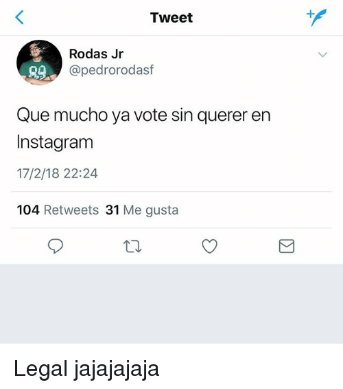 Instagram, Espanol, and International: Tweet  Rodas Jr  @pedrorodasf  Que mucho ya vote sin querer en  Instagram  17/2/18 22:24  104 Retweets 31 Me gusta Legal jajajajaja