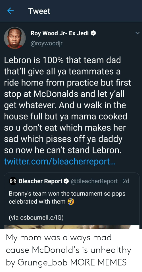 Tournament: Tweet  Roy Wood Jr- Ex Jedi  @roywoodjr  Lebron is 100% that team dad  that'll give all ya teammates a  ride home from practice but first  stop at McDonalds and let y'all  get whatever. And u walk in the  house full but ya mama cooked  so u don't eat which makes her  sad which pisses off ya daddy  so now he can't stand Lebron  twitter.com/bleacherreport..  B-R Bleacher Report@BleacherReport 2d  Bronny's team won the tournament so pops  celebrated with them  (via osbournell.c/IG) My mom was always mad cause McDonald's is unhealthy by Grunge_bob MORE MEMES