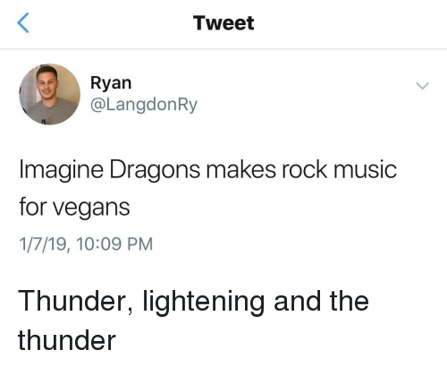 lightening: Tweet  Ryan  @LangdonRy  Imagine Dragons makes rock music  for vegans  1/7/19, 10:09 PM Thunder, lightening and the thunder