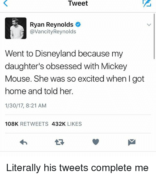 Disneyland, Memes, and Ryan Reynolds: Tweet  Ryan Reynolds  avancity Reynolds  Went to Disneyland because my  daughter's obsessed with Mickey  Mouse. She was so excited when I got  home and told her.  1/30/17, 8:21 AM  108K  RETWEETS  432K  LIKES Literally his tweets complete me