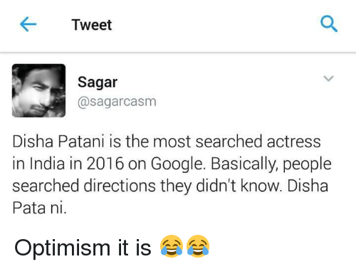 Disha Patani: Tweet  Sagar  @sagarcasm  Disha Patani is the most searched actress  in India in 2016 on Google. Basically, people  searched directions they didn't know. Disha  Pata ni Optimism it is 😂😂