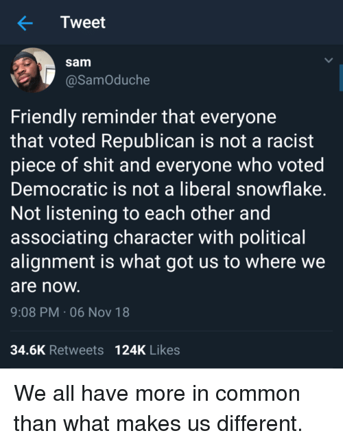 alignment: Tweet  sam  @SamOduche  Friendly reminder that everyone  that voted Republican is not a racist  piece of shit and everyone who voted  Democratic is not a liberal snowflake  Not listening to each other and  associating character with political  alignment is what got us to where we  are noW  9:08 PM-06 Nov 18  34.6K Retweets 124K Likes We all have more in common than what makes us different.