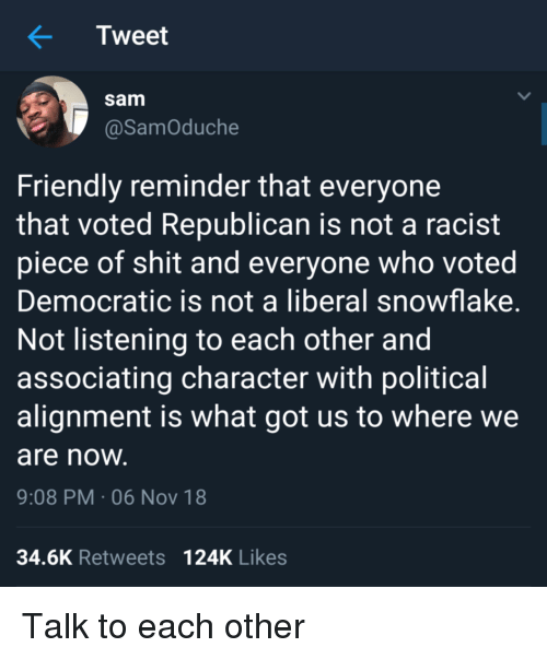 alignment: Tweet  sam  @SamOduche  Friendly reminder that everyone  that voted Republican is not a racist  piece of shit and everyone who voted  Democratic is not a liberal snowflake  Not listening to each other and  associating character with political  alignment is what got us to where we  are noW  9:08 PM-06 Nov 18  34.6K Retweets 124K Likes Talk to each other