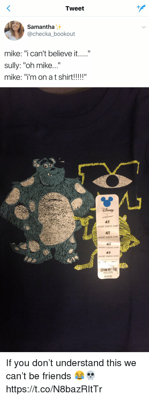 """Friends, Funny, and Samantha: Tweet  Samantha  achecka_bookout  mike: """"i can't believe it  sully: """"oh mike...""""   SHORT SLEEVE SHIRT  4T  SHORT SLEEVE SHIRT  41  SHORT SLEEVE SHIRT  4T  SHORT SLEEVE SHIRT  $14.00 If you don't understand this we can't be friends 😂💀 https://t.co/N8bazRItTr"""