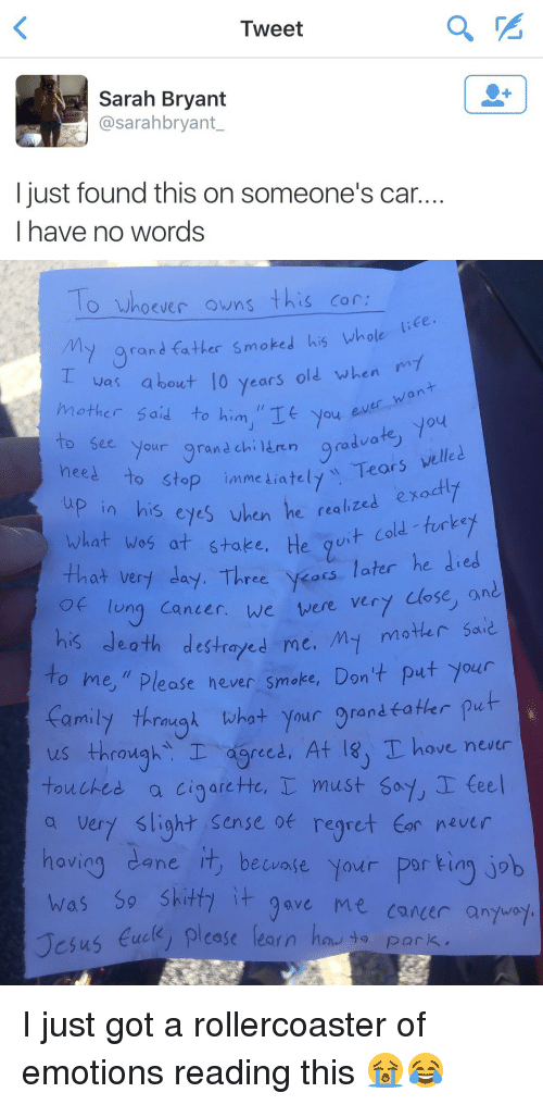 """Children, Ex's, and Fucking: Tweet  Sarah Bryant  asarahbryant  just found this on someone's car  have no words   O whoever owns  this car.  rand father smoked his whole  was about 10 years old when  On  a other said  to him,"""" You  to see your gran children  graduat  welled  need to stop immediately Tears in realized ex  fork.  his eyes when  he Cole What was at stake, H  wit that very day. Three  years later he died  ery close, on  of lung Canter, we were death destroyed me. My mother said  his o me,"""" Please never smoke, Don't put your  rau  what your o rand.  fatter put  us throw  I reed, At lsu Thove never  touched a cigarette, I must say, I teel  a very slight sense regret tor never  havin  ane it, becvage your Por kin  job  has Sp shitti it ave Me Cancer anyway  Jesus fuck  please learn hoe to park. I just got a rollercoaster of emotions reading this 😭😂"""