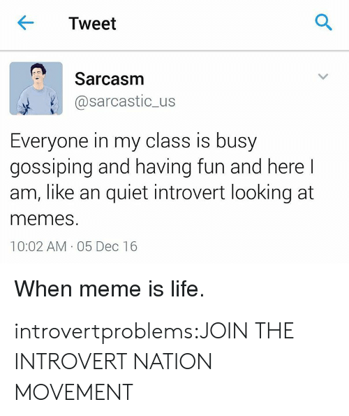 gossiping: Tweet  Sarcasm  @sarcastic_us  Everyone in my class is busy  gossiping and having fun and herel  am, like an quiet introvert looking at  memes  10:02 AM 05 Dec 16  When meme is life. introvertproblems:JOIN THE INTROVERT NATION MOVEMENT