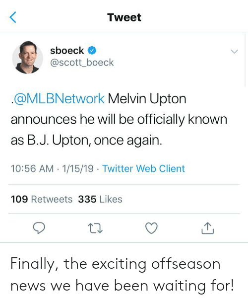 upton: Tweet  sboeck  @scott_boeck  @MLBNetwork Melvin Upton  announces he will be officially known  as B.J. Upton, once again.  10:56 AM 1/15/19 Twitter Web Client  109 Retweets 335 Likes Finally, the exciting offseason news we have been waiting for!