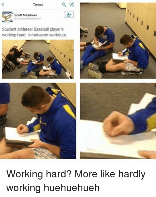Baseball, Memes, and Athletics: Tweet  Scott Meadows  OPCoach Meadow 24  Student athletes! Baseball player's  working hard. In between workouts. Working hard? More like hardly working huehuehueh