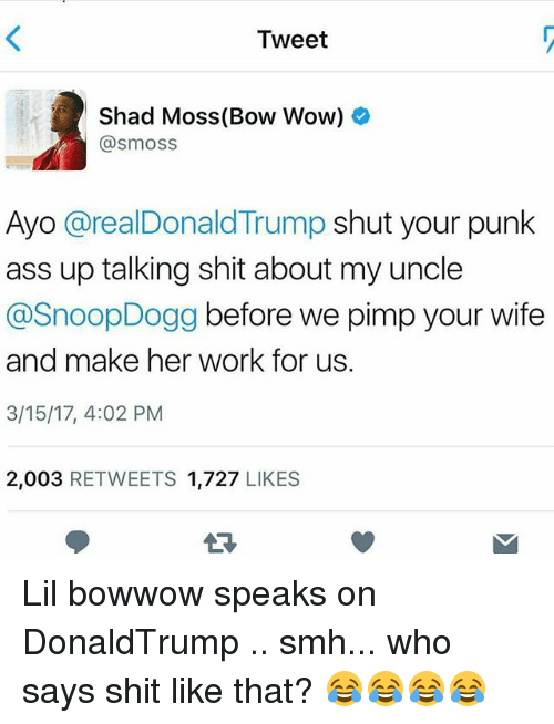 lil: Tweet  Shad Moss (Bow Wow)  asm oss  Ayo arealDonald Trump shut your punk  ass up talking shit about my uncle  @SnoopDogg before we pimp your wife  and make her work for us.  3/15/17, 4:02 PM  2,003 RETWEETS 1,727  LIKES Lil bowwow speaks on DonaldTrump .. smh... who says shit like that? 😂😂😂😂