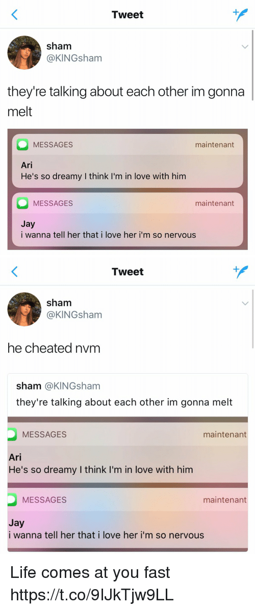 Funny, Jay, and Life: Tweet  sham  @KINGsham  they're talking about each other im gonna  melt  MESSAGES  Ari  He's so dreamy I think I'm in love with him  maintenant  MESSAGES  maintenant  Jy  i wanna tell her that i love her i'm so nervous   Tweet  sham  @KINGsham  he cheated nvm  sham @KINGsham  they're talking about each other im gonna melt  MESSAGES  maintenant  Ari  He's so dreamy I think I'm in love with him  MESSAGES  maintenant  Jay  i wanna tell her that i love her i'm so nervous Life comes at you fast https://t.co/9IJkTjw9LL