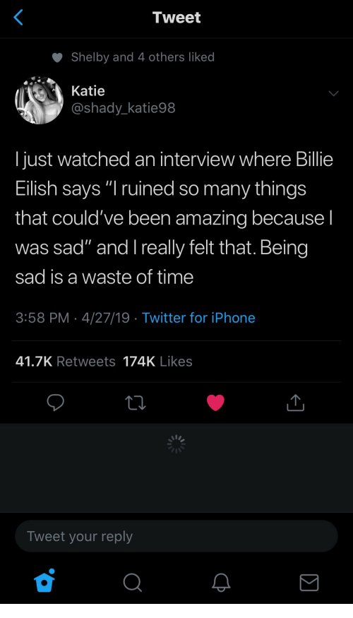 "shady: Tweet  Shelby and 4 others liked  Katie  @shady_katie98  I just watched an interview where Billie  Eilish says ""I ruined so many things  that could've been amazing because I  was sad"" and l really felt that. Being  sad is a waste of time  3:58 PM 4/27/19 Twitter for iPhone  41.7K Retweets 174K Likes  Tweet your reply"