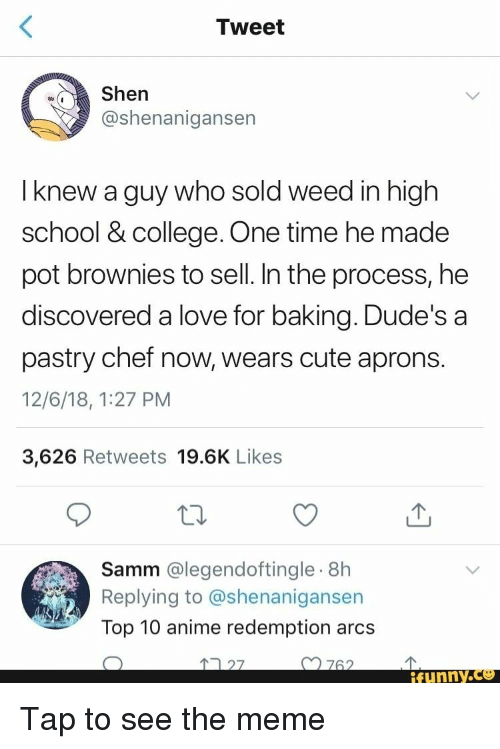 Top 10 Anime: Tweet  Shen  @shenanigansen  I knew a guy who sold weed in high  school & college. One time he made  pot brownies to sell. In the process, he  discovered a love for baking. Dude's a  pastry chef now, wears cute aprons.  12/6/18, 1:27 PM  3,626 Retweets 19.6K Likes  Samm @legendoftingle.8h  Replying to @shenanigansen  Top 10 anime redemption arcs  27  n762  ifunny.ce Tap to see the meme