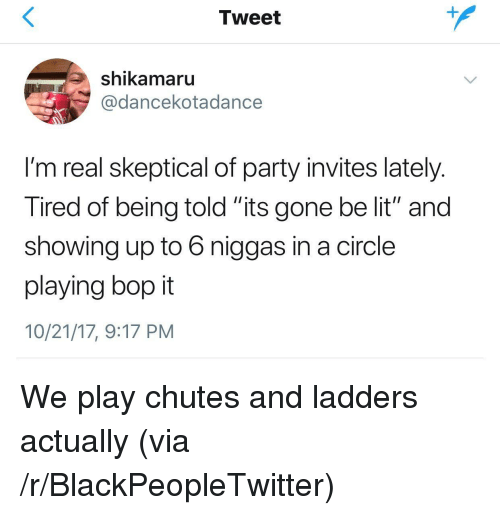 """ladders: Tweet  shikamaru  @dancekotadance  I'm real skeptical of party invites lately  Tired of being told its gone be lit"""" and  showing up to 6 niggas in a circle  playing bop it  10/21/17, 9:17 PM <p>We play chutes and ladders actually (via /r/BlackPeopleTwitter)</p>"""