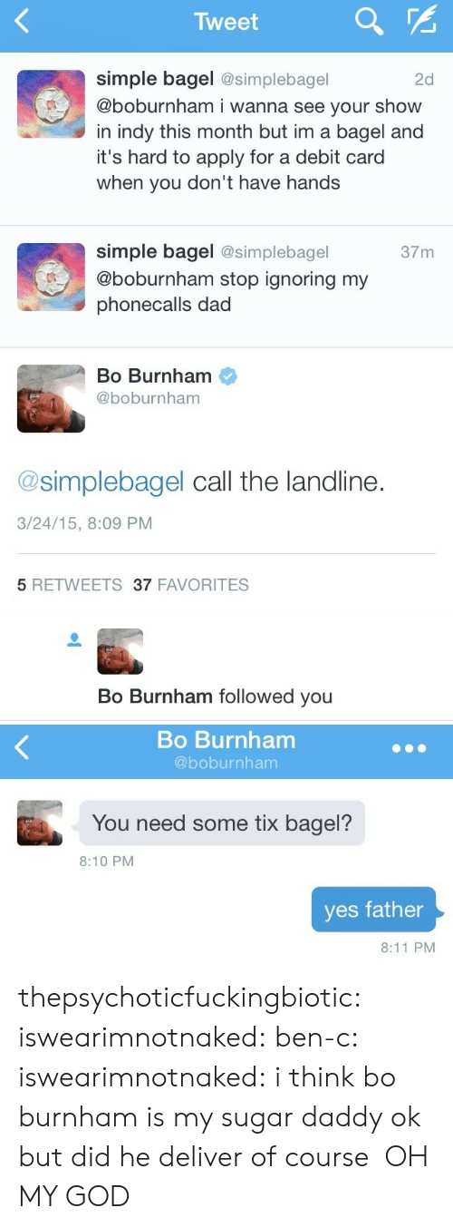 Tix: Tweet  simple bagel @simplebagel  @boburnham i wanna see your show  in indy this month but im a bagel and  it's hard to apply for a debit card  when you don't have hands  2d  simple bagel @simplebagel  @boburnham stop ignoring my  phonecalls dad  37m  Bo Burnham  @boburnham  @simplebagel call the landline.  3/24/15, 8:09 PM  5 RETWEETS37 FAVORITES   Bo Burnham followed you   Bo Burnham  @boburnham  You need some tix bagel?  8:10 PM  yes father  8:11 PM thepsychoticfuckingbiotic:  iswearimnotnaked:  ben-c:  iswearimnotnaked:  i think bo burnham is my sugar daddy  ok but did he deliver   of course   OH MY GOD