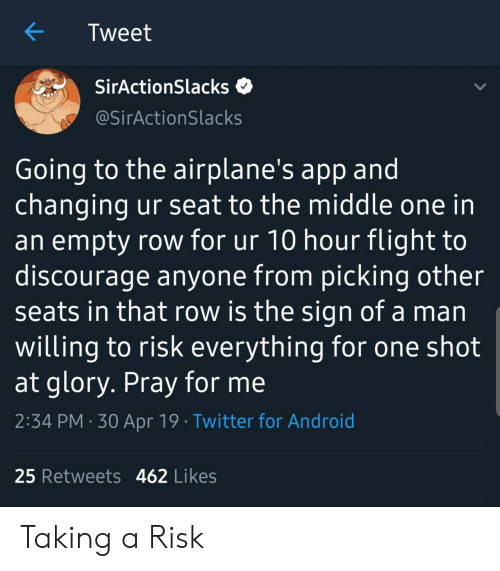 one shot: Tweet  SirActionSlacks  @SirActionSlacks  Going to the airplane's app and  changing ur seat to the middle one in  an empty row for ur 10 hour flight to  discourage anyone from picking other  seats in that row is the sign of a man  willing to risk everything for one shot  at glory. Pray for me  2:34 PM 30 Apr 19 Twitter for Android  25 Retweets 462 Likes Taking a Risk