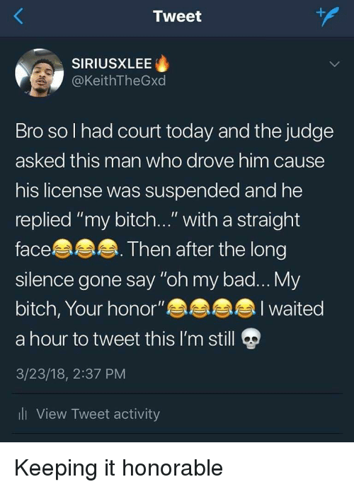 "honorable: Tweet  SIRIUSXLEE  @KeithTheGxd  Bro so l had court today and the judge  asked this man who drove him cause  his license was suspended and he  replied ""my bitch..."" with a straight  face  silence gone say ""oh my bad... My  bitch, Your honor""  a hour to tweet this I'm still  3/23/18, 2:37 PM  li View Tweet activity  Then after the long  I waited Keeping it honorable"