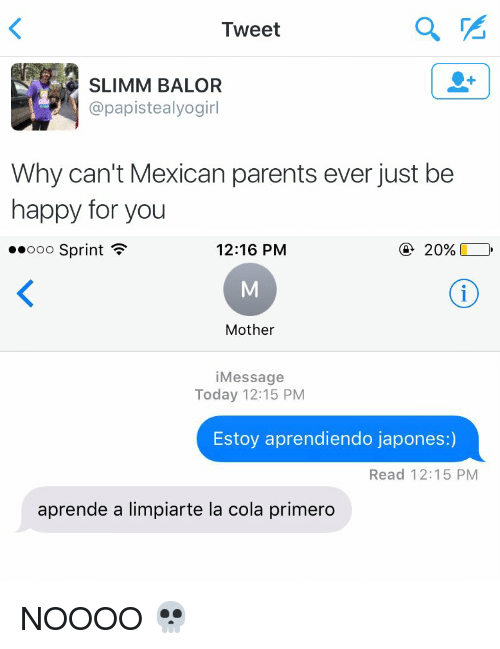 Funny: Tweet  SLIMM BALOR  apapistealyogirl  Why can't Mexican parents ever just be  happy for you   12:16 PM  20%  Ooo Sprint  F  Mother  Message  Today 12:15 PM  Estoy aprendiendo japones:)  Read 12:15 PM  aprende a limpiarte la cola primero NOOOO 💀