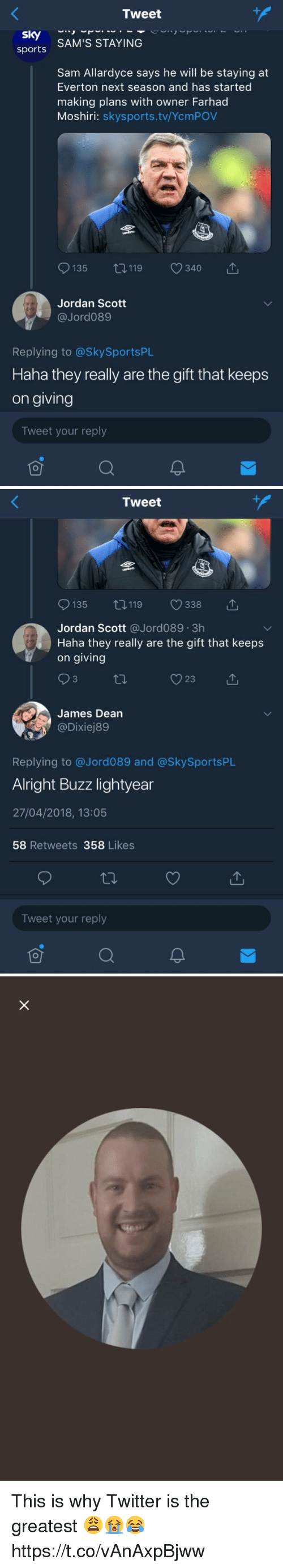 lightyear: Tweet  sports SAM'S STAYING  Sam Allardyce says he will be staying at  Everton next season and has started  making plans with owner Farhad  Moshiri: skysports.tv/YcmPOV  9135 119 340 で  Jordan Scott  @Jord089  Replying to @SkySportsPL  Haha they really are the gift that keeps  on giving  Tweet your reply   Tweet  135 0119 338 T  Jordan Scott @Jord089.3h  Haha they really are the gift that keeps  on giving  James Dean  Replying to @Jord089 and @SkySportsPlL  Alright Buzz lightyear  27/04/2018, 13:05  58 Retweets 358 Likes  Tweet your reply This is why Twitter is the greatest 😩😭😂 https://t.co/vAnAxpBjww