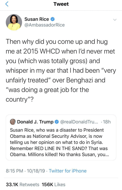 "J Trump: Tweet  Susan Rice O  @AmbassadorRice  Then why did you come up and hug  me at 2015 WHCD when l'd never met  you (which was totally gross) and  whisper in my ear that I had been ""very  unfairly treated"" over Benghazi and  ""was doing a great job for the  country""?  Donald J. Trump O @realDonaldTru... · 18h  Susan Rice, who was a disaster to President  Obama as National Security Advisor, is now  telling us her opinion on what to do in Syria.  Remember RED LINE IN THE SAND? That was  Obama. Millions killed! No thanks Susan, you...  8:15 PM · 10/18/19 · Twitter for iPhone  33.1K Retweets 156K Likes"
