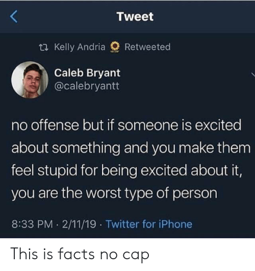 No Offense: Tweet  t Kelly Andria  Retweeted  Caleb Bryant  @calebryantt  no offense but if someone is excited  about something and you make them  feel stupid for being excited about it,  you are the worst type of person  8:33 PM 2/11/19 Twitter for iPhone This is facts no cap