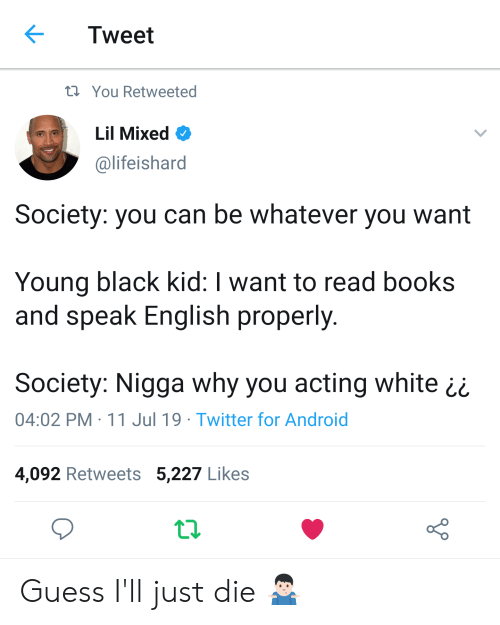 Guess Ill Just Die: Tweet  t You Retweeted  Lil Mixed  @lifeishard  Society: you can be whatever you want  Young black kid: I want to read books  and speak English properly.  Society: Nigga why you acting white  04:02 PM 11 Jul 19 Twitter for Android  4,092 Retweets 5,227 Likes Guess I'll just die 🤷🏻‍♂️