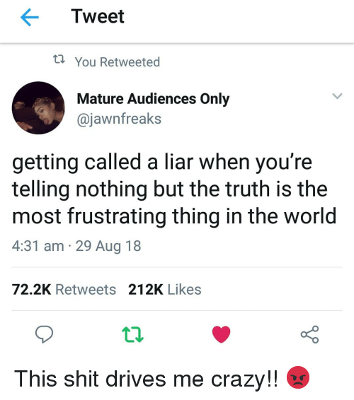 Crazy, Memes, and Shit: Tweet  t You Retweeted  Mature Audiences Only  @jawnfreaks  getting called a liar when you're  telling nothing but the truth is the  most frustrating thing in the world  4:31 am 29 Aug 18  72.2K Retweets 212K Likes This shit drives me crazy!! 😡